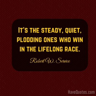 Its the steady quiet plodding ones who win in the lifelong race Quote