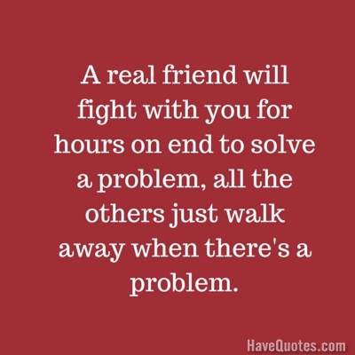 A real friend will fight with you for hours on end to solve ...
