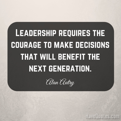 Leadership requires the courage to make decisions that will benefit the next generation Quote