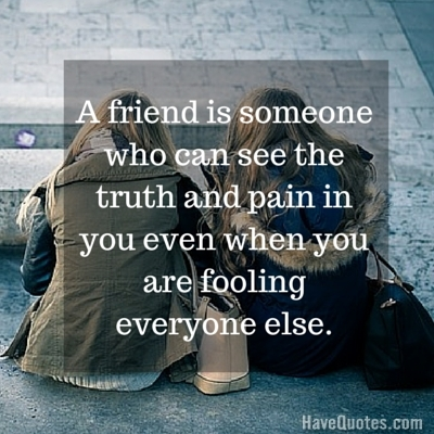 A friend is someone who can see the truth and pain in you ...