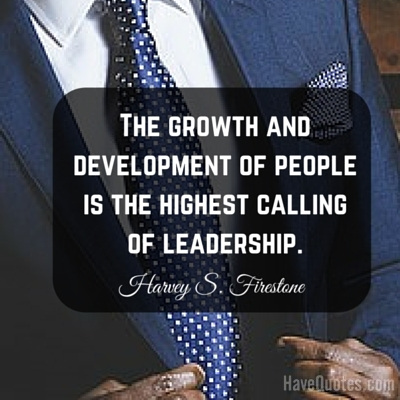 The growth and development of people is the highest calling of leadership Quote