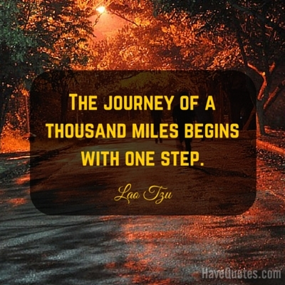 The journey of a thousand miles begins with one step Quote