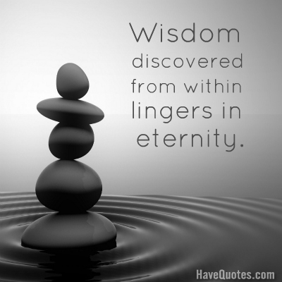 Wisdom discovered from within lingers in eternity Quote
