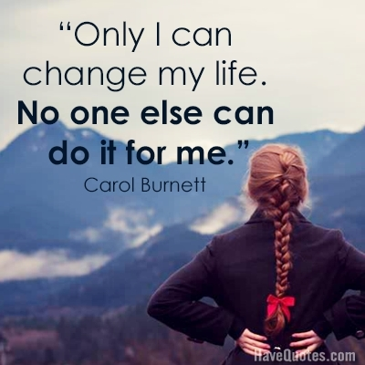 Only I Can Change My Life No One Else Can Do It For Me