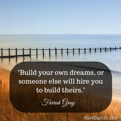 Build Your Own Dreams Or Someone Else Will Hire You To Build Theirs