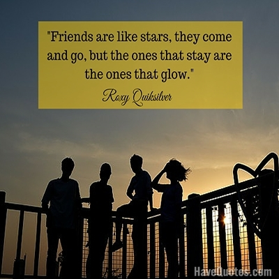 Friends are like stars they come and go but the ones that stay are the ones that glow Quote