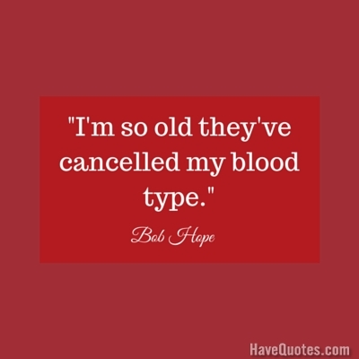 Im so old theyve cancelled my blood type Quote