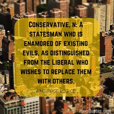 Conservative n A statesman who is enamored of existing evils as distinguished from the Liberal who wishes to replace them with others Quote