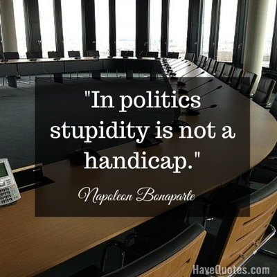 In politics stupidity is not a handicap Quote