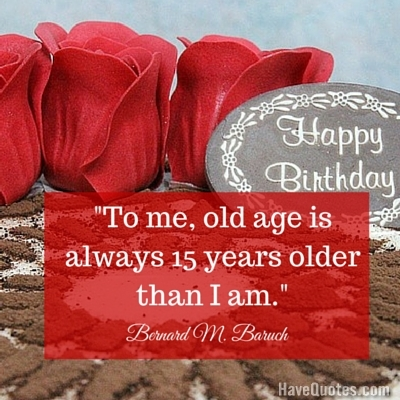 To me old age is always 15 years older than I am Quote