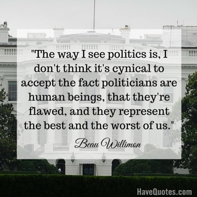 The way I see politics is I dont think its cynical to accept the fact politicians are human beings that theyre flawed and they represent the best and the worst of us Quote