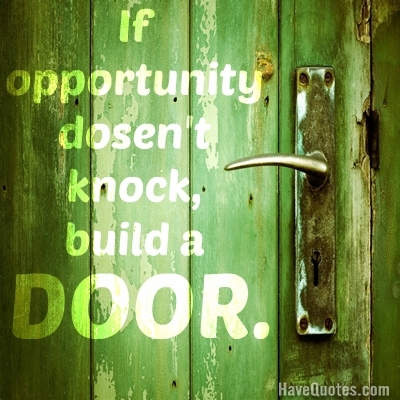 If oppertunity dosent knock, build a door. Quote