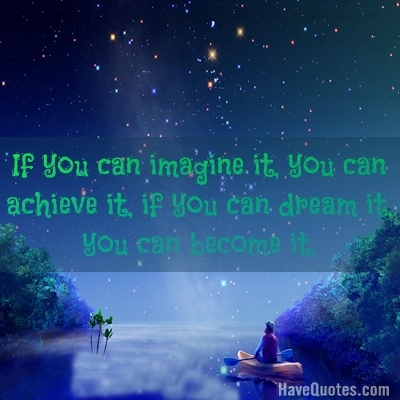 If you can imagine it, you can achieve it, if you can dream it, you can become it Quote