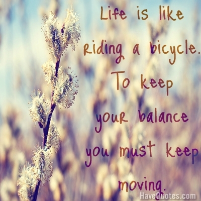 Life is like riding a bicycle. to keep your balance you must keep moving. Quote