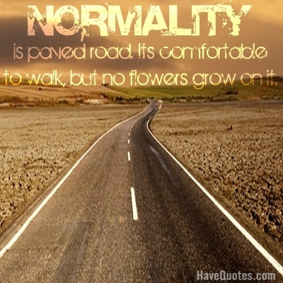 Normality is paved road. Its comfortable to walk, but no flowers grow on it. Quote