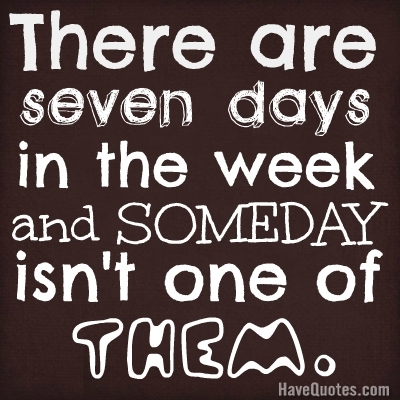 There are seven dasys in the week and SOMEDAY isnt one of them. Quote