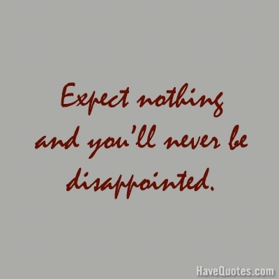 Expect Nothing And Youll Never Be Disappointed Quote   Life Quotes, Love  Quotes, Funny Quotes, And Inspire Quotes At HaveQuotes.com