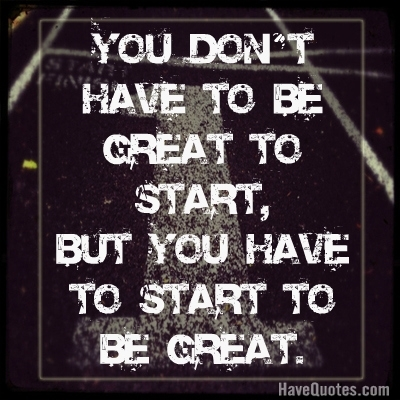 You dont have to be great to start, but you have to start to be great Quote