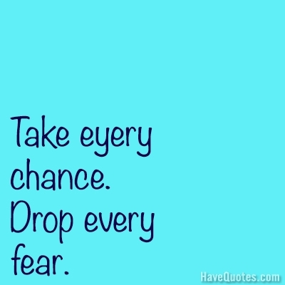 Take every chance drop every fear Quote