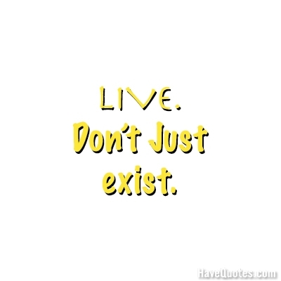 Live dont just exist Quote