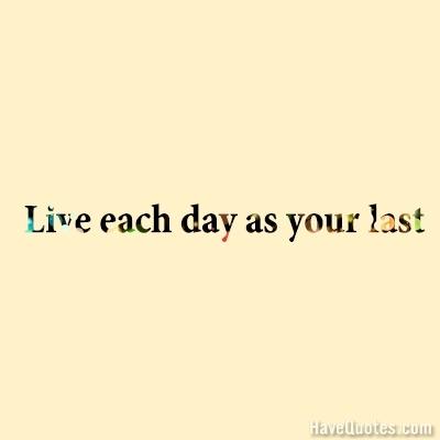 Live each day as your last Quote