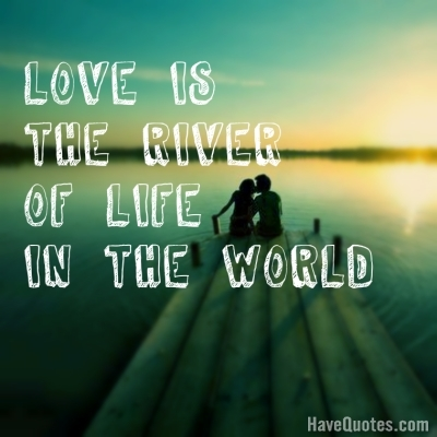 Love is the river of life in the world Quote - Life Quotes ...