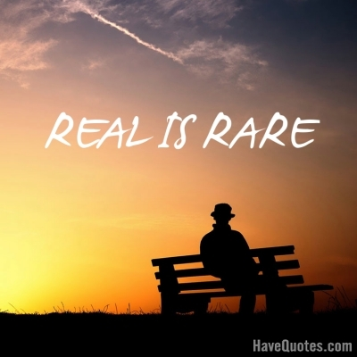 Real is rare Quote