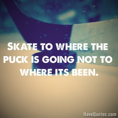 Skate to where the puck is going Quote