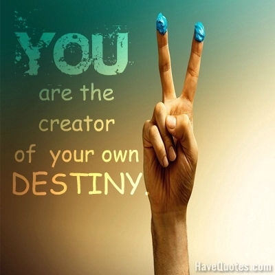 You are the creator of your own destiny Quote